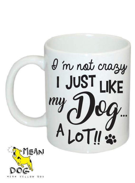 Mean Yellow Dog - MUG 003 - Im not crazy I just like my DOG a lot