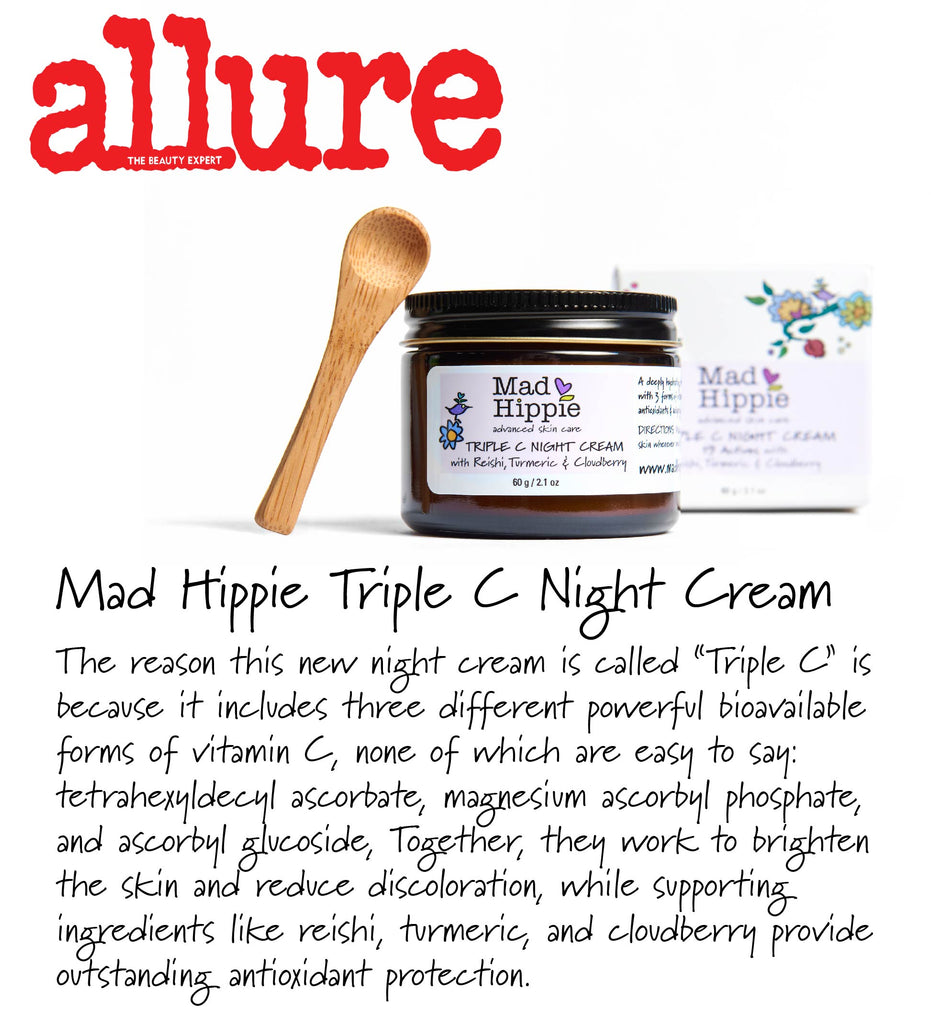 "Mad Hippie Triple C Night CreamThe reason this new night cream is called ""Triple C"" is because it includes three different powerful bioavailable forms of vitamin C, none of which are easy to say: tetrahexyldecyl ascorbate, magnesium ascorbyl phosphate, and ascorbyl glucoside, Together, they work to brighten the skin and reduce discoloration, while supporting ingredients like reiki, turmeric, and cloudberry provide outstanding antioxidant protection."