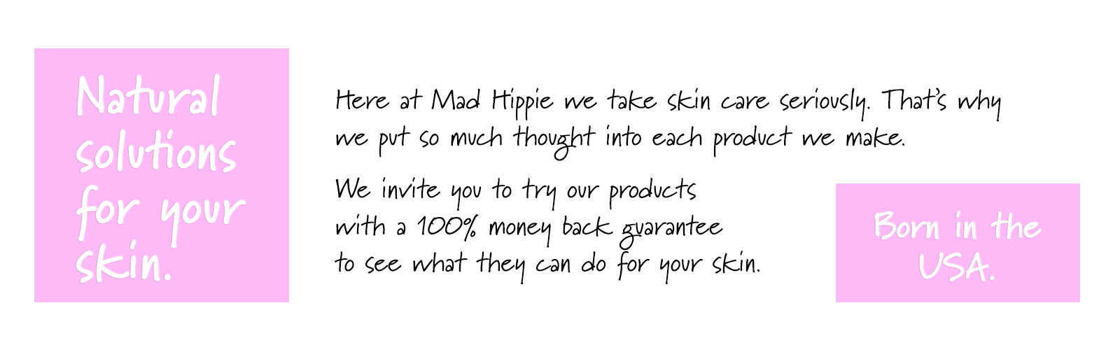 Here at Mad Hippie we take skin care seriously. That's why we put so much thought into each & every product we make. We invite you to try our natural skin care products with a 100% money back guarantee to see what they can do for your skin.
