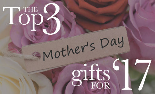 Our Top 3 Mother's Day Gifts for 2017