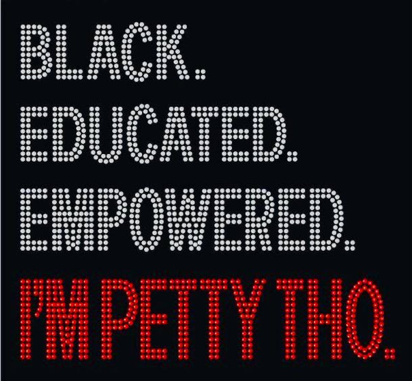 Black, Educated, Empowered, I'm Petty Tho