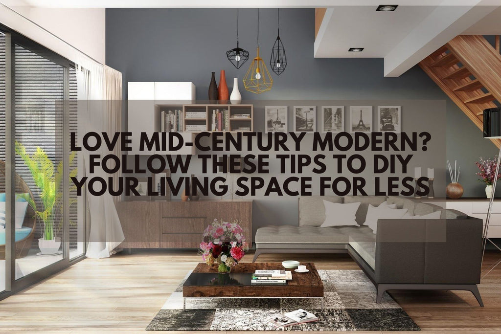 Love Mid-Century Modern? Follow These Tips to DIY Your Living Space for Less