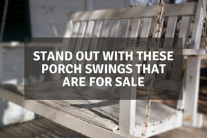 Stand Out With These Porch Swings That Are For Sale