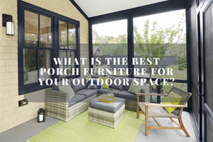 What Is The Best Porch Furniture For You?