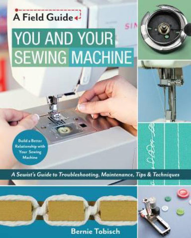 You and Your Sewing Machine - A Sewist's Guide to Troubleshooting, Maintenance