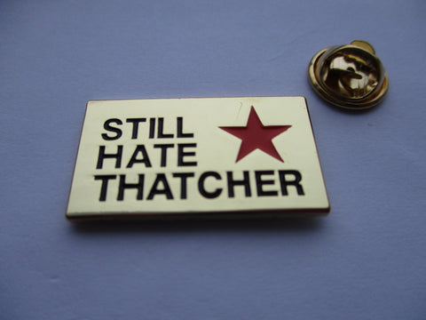 STILL HATE THATCHER (gold) METAL BADGE