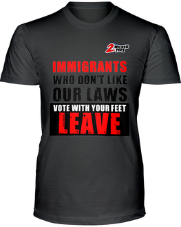 Immigrants who dont like our laws - Vote with your feet - Leave - 2WICKEDtees