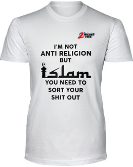 I'm not Anti Religion but islam you need to sort your shit out - 2WICKEDtees