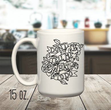 15 oz. Don't Tell Me What To Do Mug, Tattoo Style Mug, Boss Lady Mug, Free Spirit Mug, Independent Person Mug, Mug for Boss, Mug for Friend