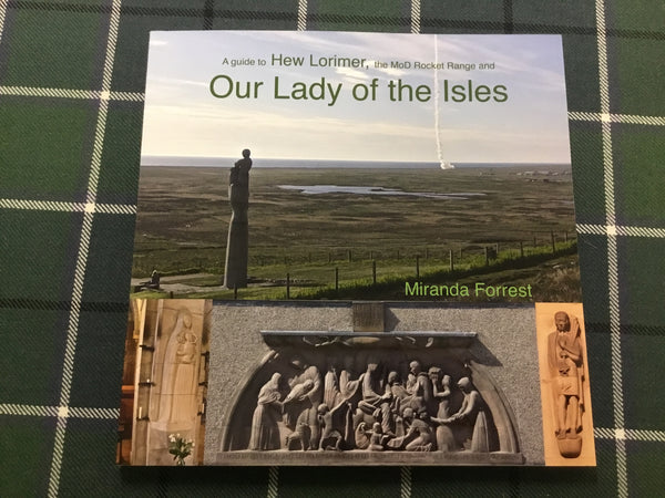 A guide to Hew Lorimer, the MoD Rocket Range and Our Lady of the Isles.  Miranda Forrest