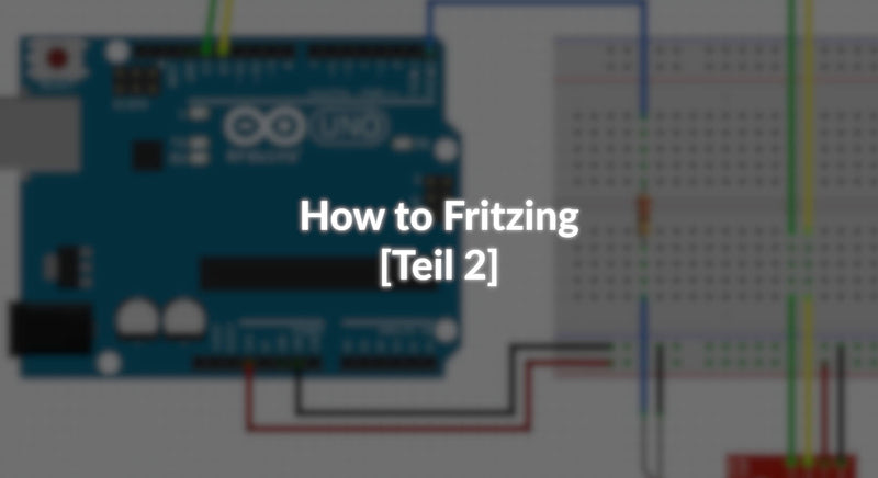 How to Fritzing - [Teil 2]