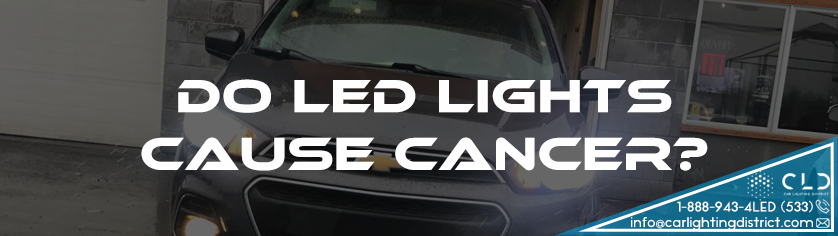 FAQ - Do LED Lights Cause Cancer? - Car Lighting District
