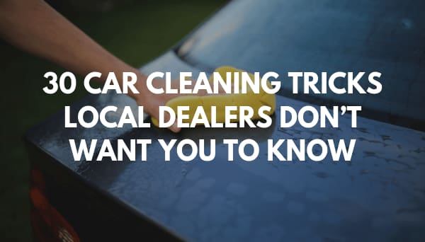 30 Car Cleaning Tricks Local Dealers Dont Want You To Know