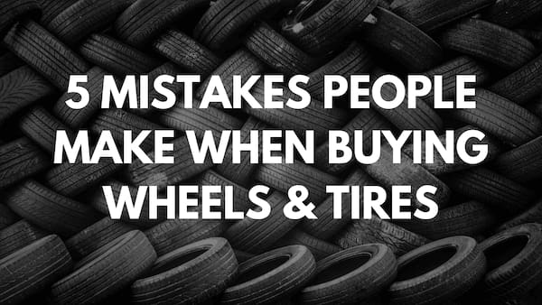 5 Mistakes People Make When Buying Wheels & Tires