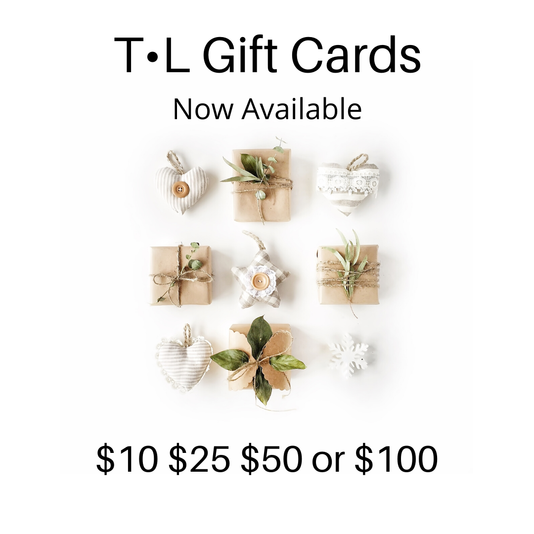 T•L ON-LINE GIFT CARDS ARE HERE!