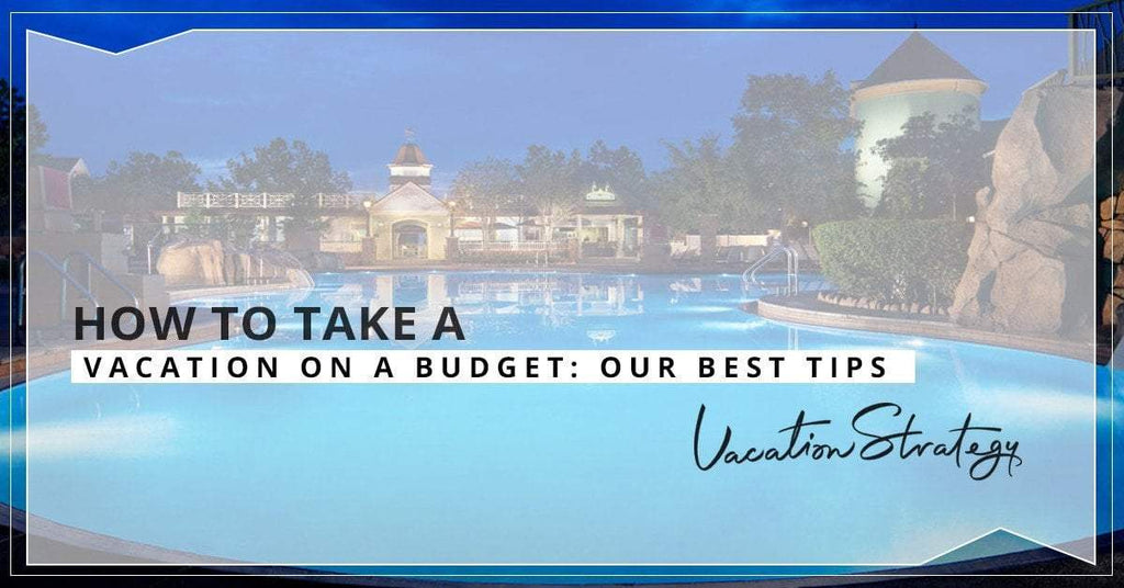 How to Take a Vacation on a Budget: Our Best Tips