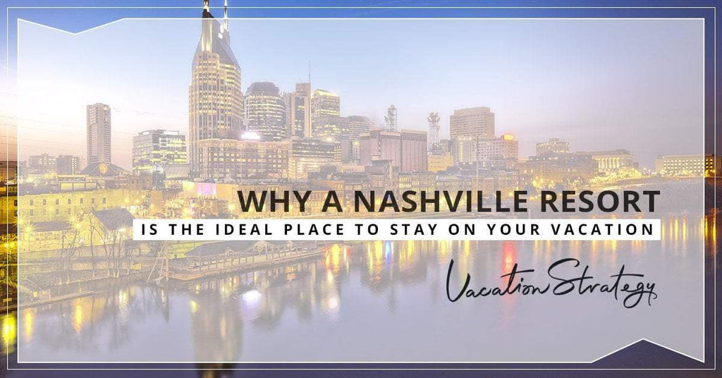 Why a Nashville Resort is the Ideal Place to Stay on Your Vacation