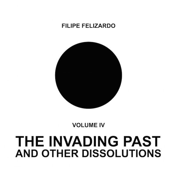 Filipe Felizardo ‎– Volume IV - The Invading Past And Other Dissolutions
