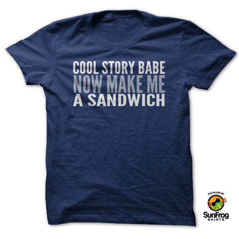 Cool Story Babe. Now Make Me A Sandwich T-Shirt - Speedy Trends