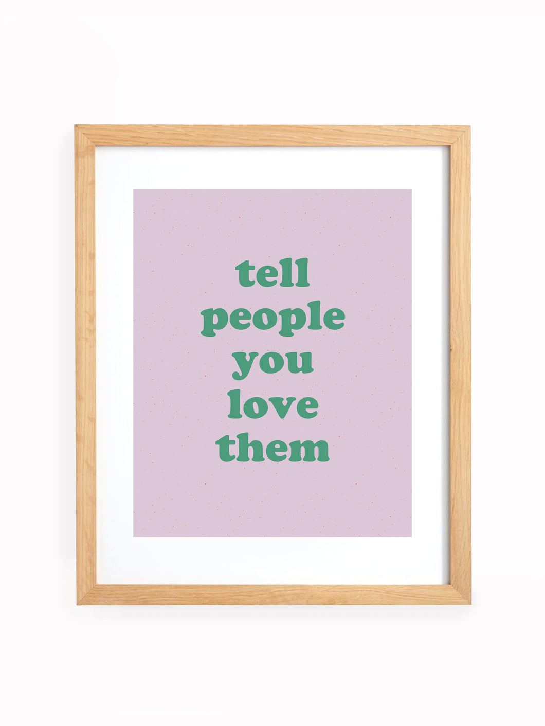 Tell People You Love Them Art Print