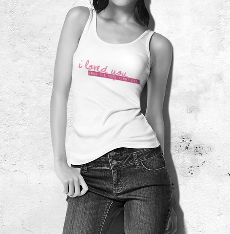 I Loved You From The Very First Day - Love Tank Top For Women