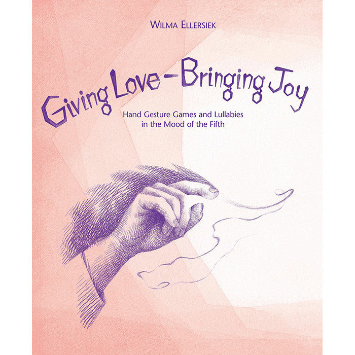 Giving Love, Bringing Joy - Hand Gesture Games and Lullabies in the Mood of the Fifth, for Children Between Birth and Nine