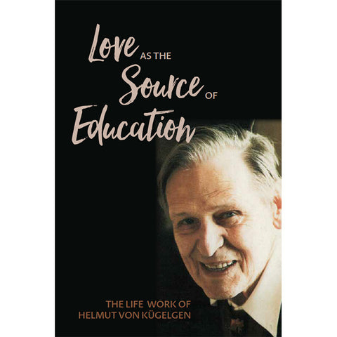 Love as the Source of Education: The Life Work of Helmut von Kügelgen