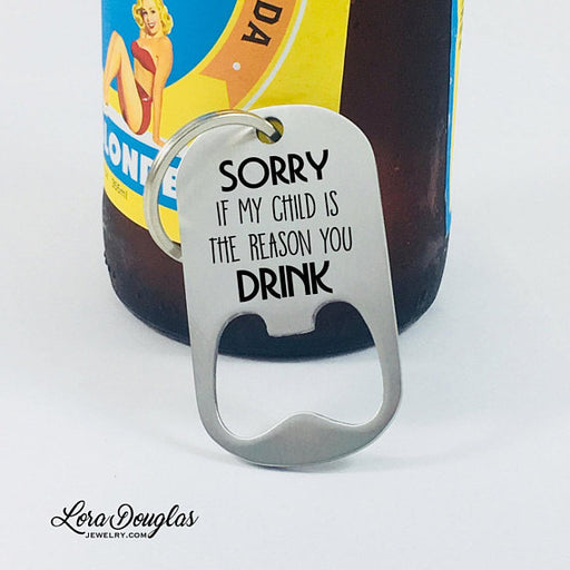 Sorry If My Child Is The Reason You Drink, Bottle Opener, Teacher Gift - Lora Douglas Jewelry
