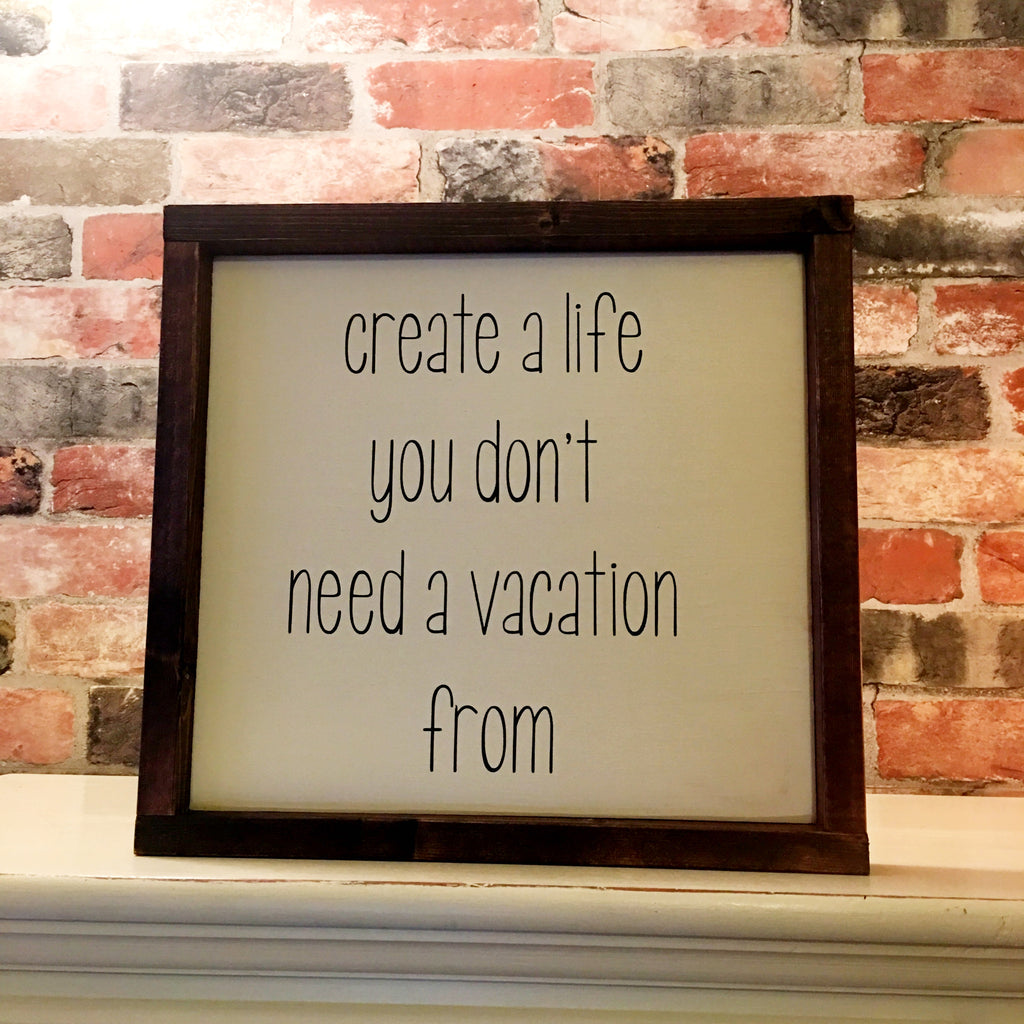 Create A Life You Don'y Need A Vacation From
