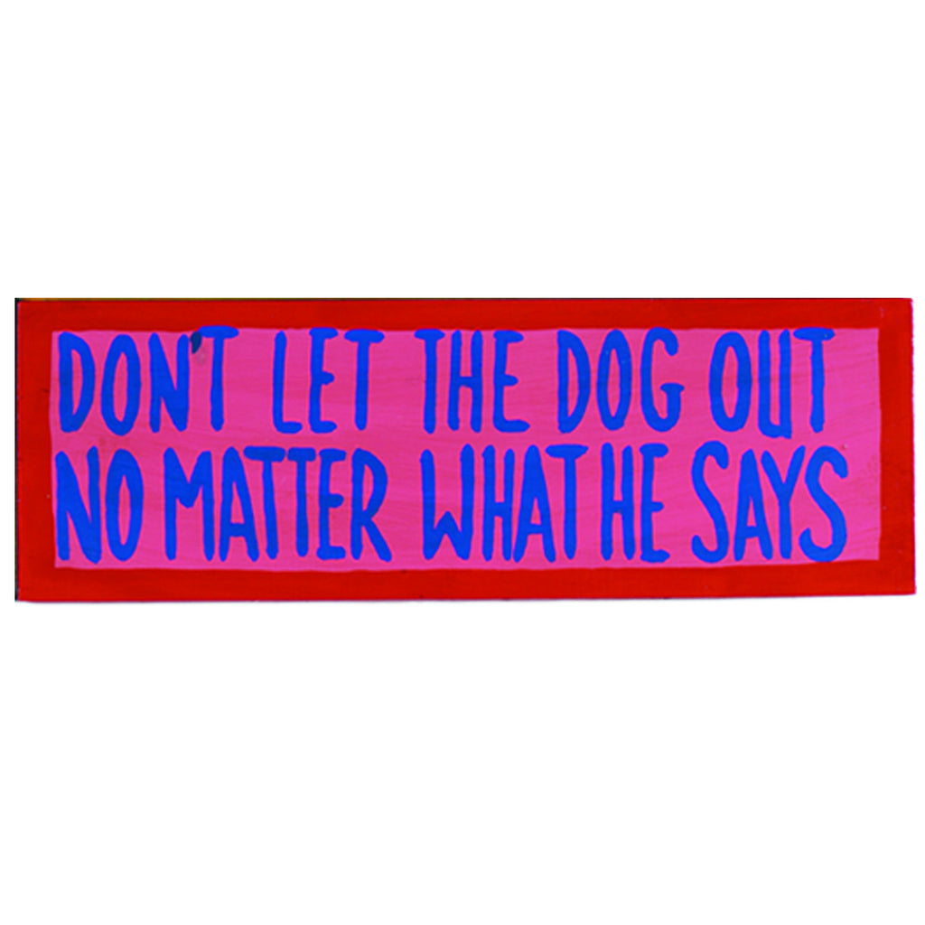 DON'T LET THE DOG OUT - NO MATTER WHAT HE SAYS - WALL SIGN