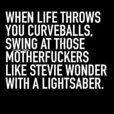 When Life Throws you Curve Balls Swing at those Mother Fuckers like Stevie Wonder with a Light Saber
