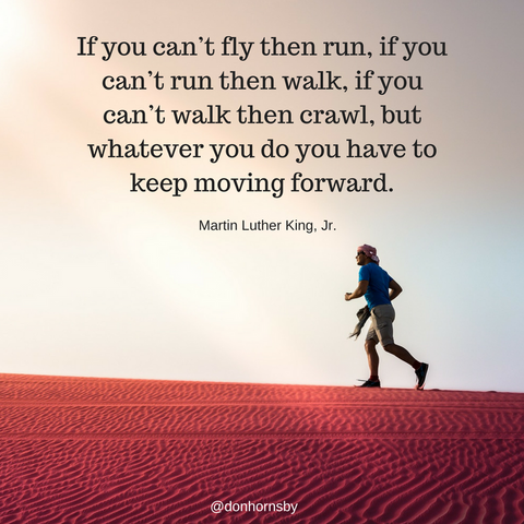 Martin Luther King Jr. If  you can't fly then Run, if you can't Run then Walk, if you can't walk then crawl, but whatever you do you have to keep Moving Forward!