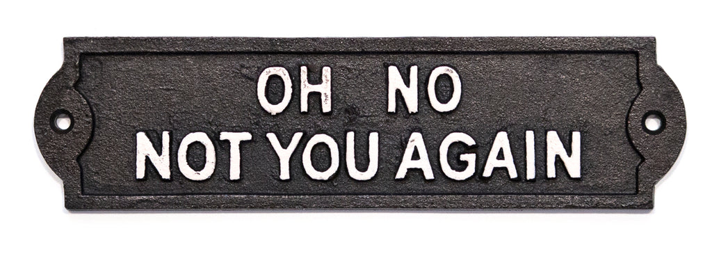 Cast Iron Sign - Oh No Not You Again