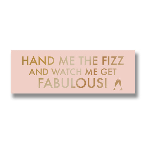 Hand me the Fizz and watch me get Fabulous! Wall Plaque