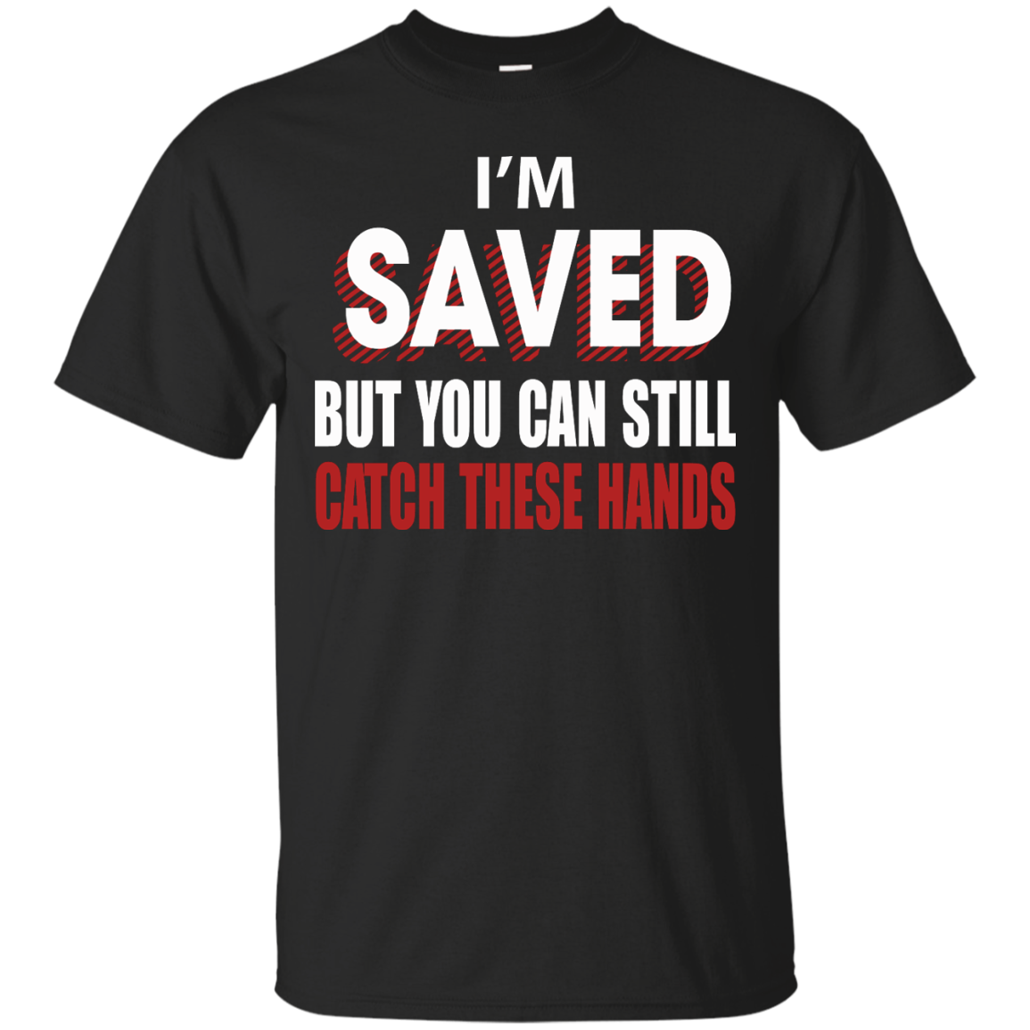 I'm Saved But You Can Still Catch These Hands T-Shirt - TeeDragons