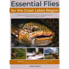 Essential Flies for the Great Lakes Region: Patterns, and Their Histories for Trout, Steelhead, Salmon, Smallmouth, Muskie, and More