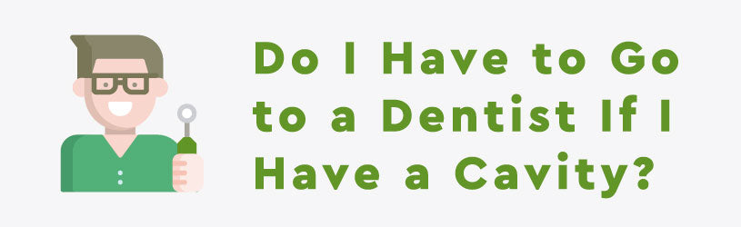Do I Have to Go to a Dentist If I Have a Cavity?