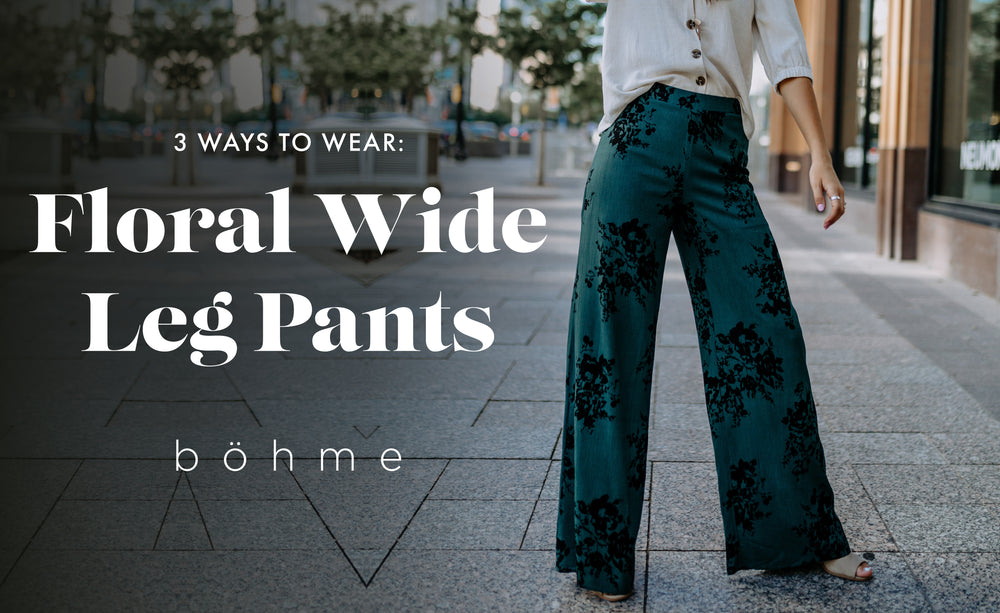3 Ways to Wear: Floral Wide Leg Pants