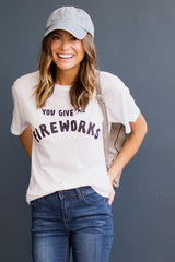 You Give Me Fireworks Tee