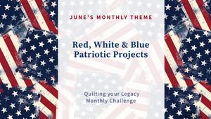 June's Quilting your Legacy's Monthly Challenge is Red, White, and Blue Patriotic Projects
