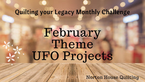 February Quilting your Legacy Monthly Theme - UFO Projects - Finish them or Beam them away?