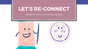 Let's Re-Connect! Changes & Updates at Norton House Quilting