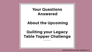 Questions Asked & Answered About the Upcoming Quilting your Legacy Table Topper Challenge