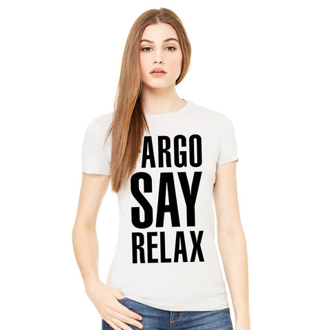 Fargo Say Relax Ladies T-Shirt