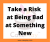 Take a Risk at Being Bad at Something New