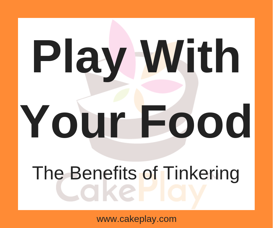 Play With Your Food- The Benefits of Tinkering