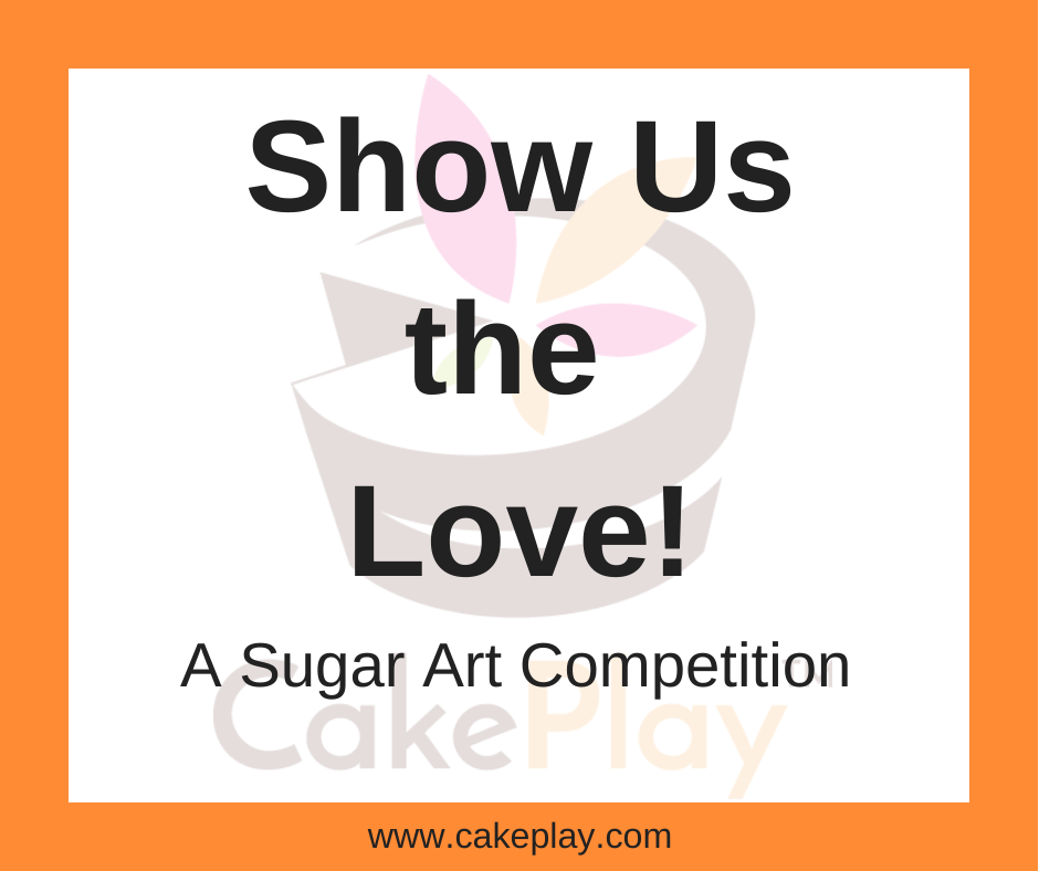 Show Us the Love!  A Sugar Art Competition