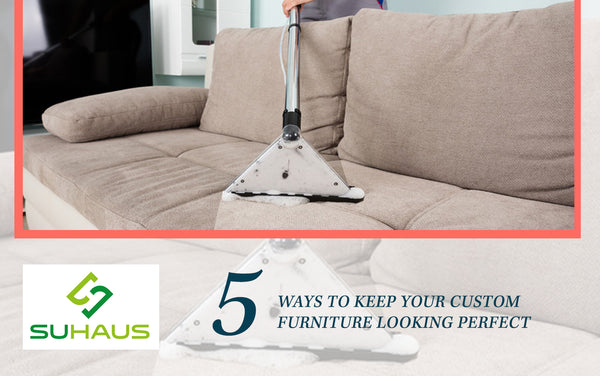5 ways to keep your custom furniture looking perfect