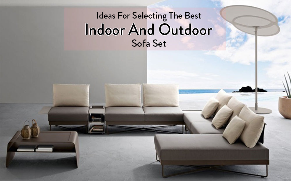 Ideas For Selecting The Best Indoor And Outdoor Sofa Set