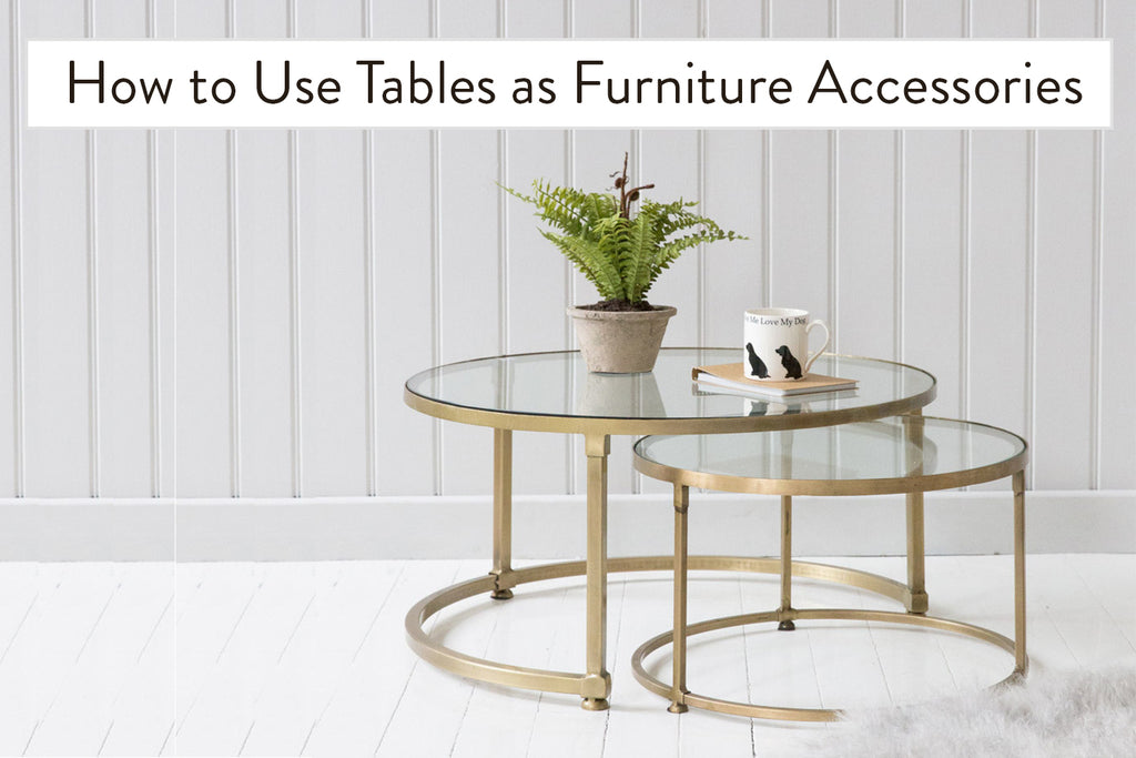 How to Use Tables as Furniture Accessories